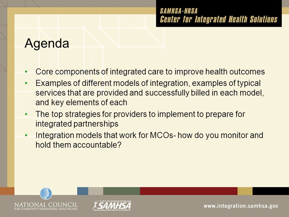 Agenda Core components of integrated care to improve health outcomes Examples of different models of integration, examples of typical services that are provided and successfully billed in each model, and key elements of each The top strategies for providers to implement to prepare for integrated partnerships Integration models that work for MCOs- how do you monitor and hold them accountable