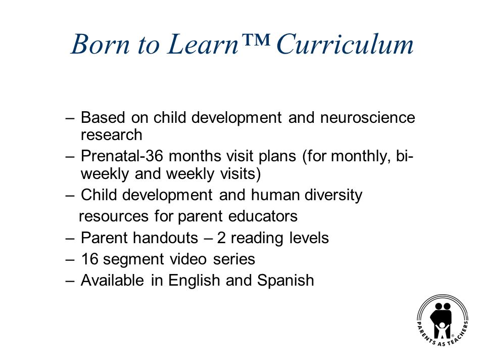 Born to Learn Curriculum –Based on child development and neuroscience research –Prenatal-36 months visit plans (for monthly, bi- weekly and weekly vis