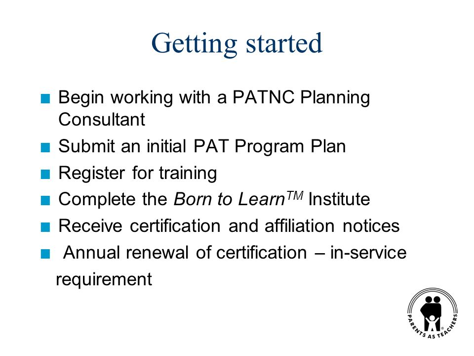 Getting started n Begin working with a PATNC Planning Consultant n Submit an initial PAT Program Plan n Register for training n Complete the Born to L