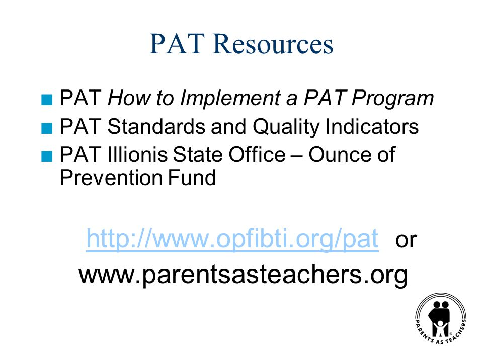 PAT Resources n PAT How to Implement a PAT Program n PAT Standards and Quality Indicators n PAT Illionis State Office – Ounce of Prevention Fund http://www.opfibti.org/pat orhttp://www.opfibti.org/pat www.parentsasteachers.org