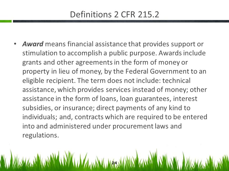 Definitions 2 CFR 215.2 Award means financial assistance that provides support or stimulation to accomplish a public purpose. Awards include grants an