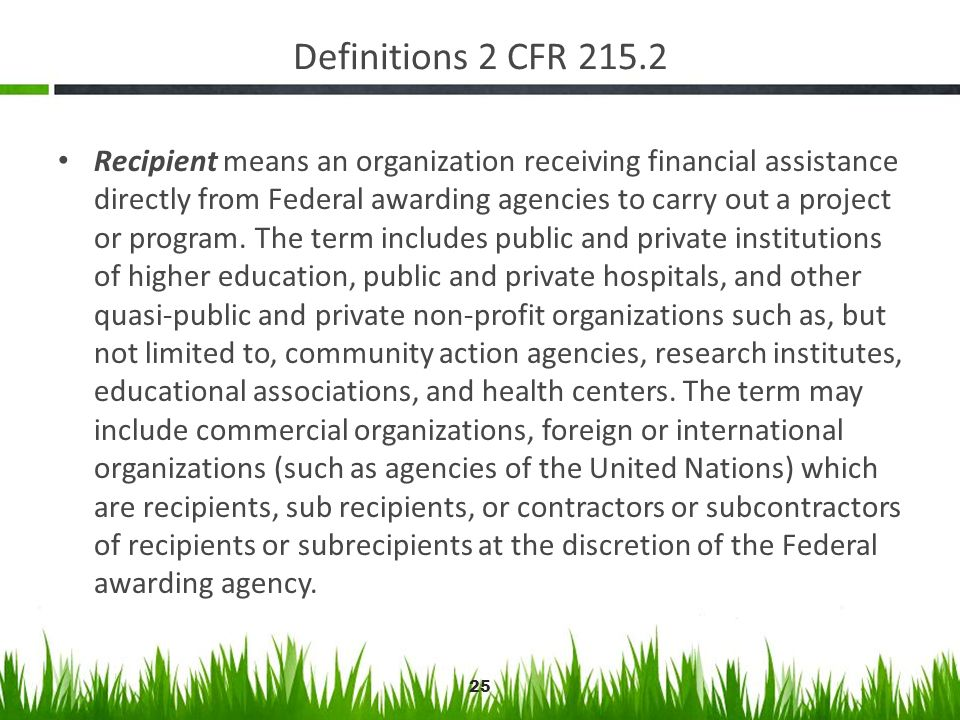 Definitions 2 CFR 215.2 Recipient means an organization receiving financial assistance directly from Federal awarding agencies to carry out a project