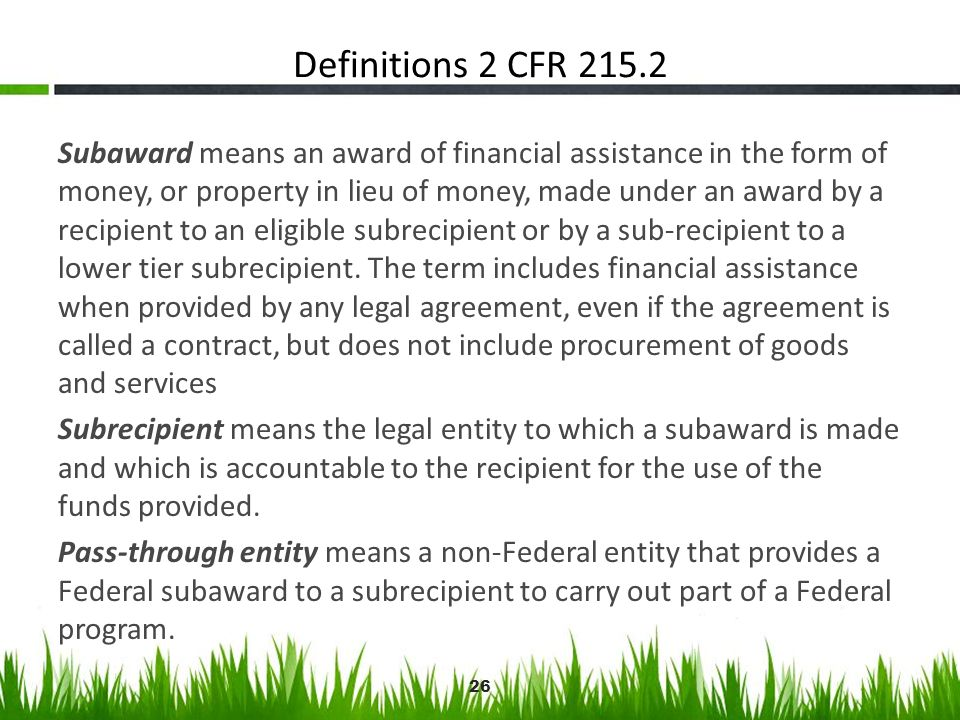 Definitions 2 CFR 215.2 Subaward means an award of financial assistance in the form of money, or property in lieu of money, made under an award by a r
