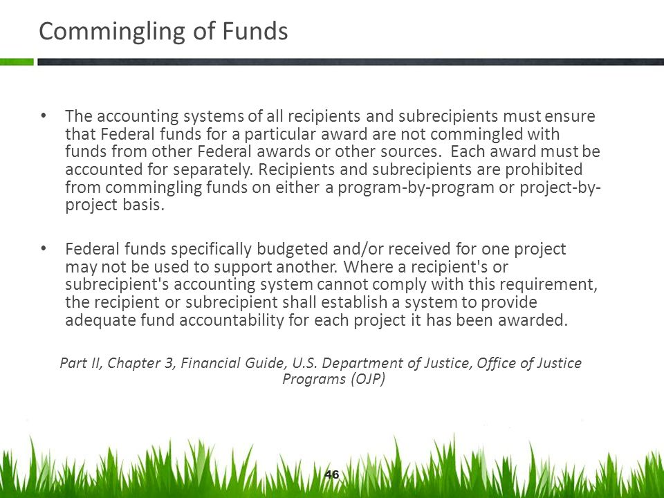 46 Commingling of Funds The accounting systems of all recipients and subrecipients must ensure that Federal funds for a particular award are not commi