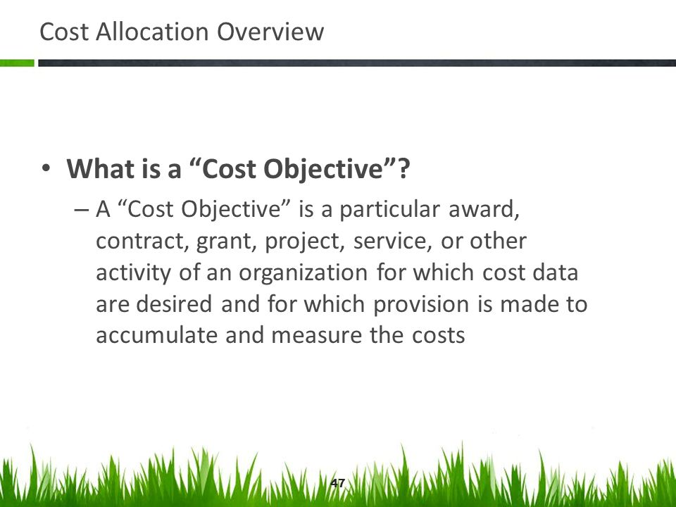 47 Cost Allocation Overview What is a Cost Objective? – A Cost Objective is a particular award, contract, grant, project, service, or other activity o
