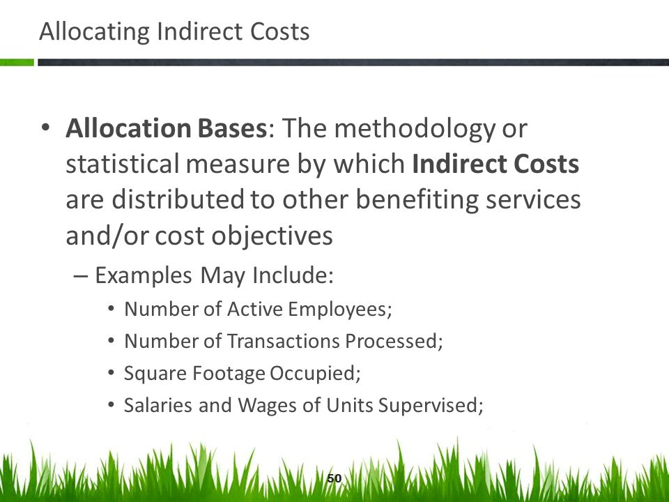 50 Allocating Indirect Costs Allocation Bases: The methodology or statistical measure by which Indirect Costs are distributed to other benefiting serv