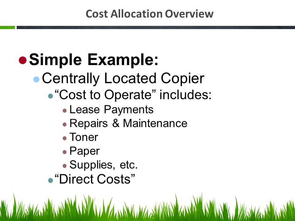 Cost Allocation Overview Simple Example: Centrally Located Copier Cost to Operate includes: Lease Payments Repairs & Maintenance Toner Paper Supplies,