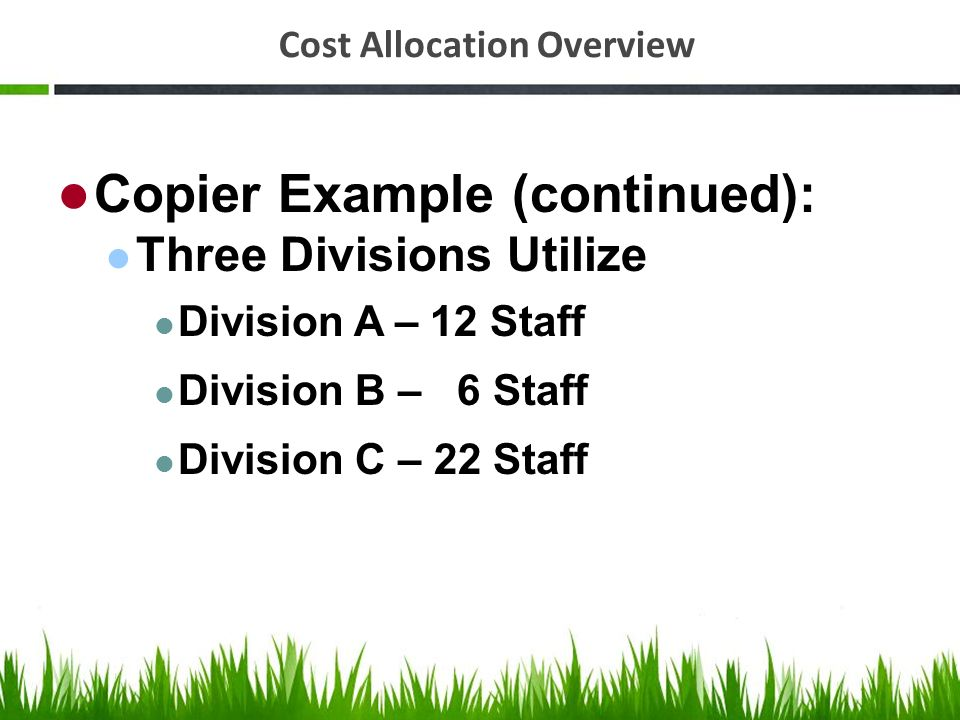 Cost Allocation Overview Copier Example (continued): Three Divisions Utilize Division A – 12 Staff Division B – 6 Staff Division C – 22 Staff