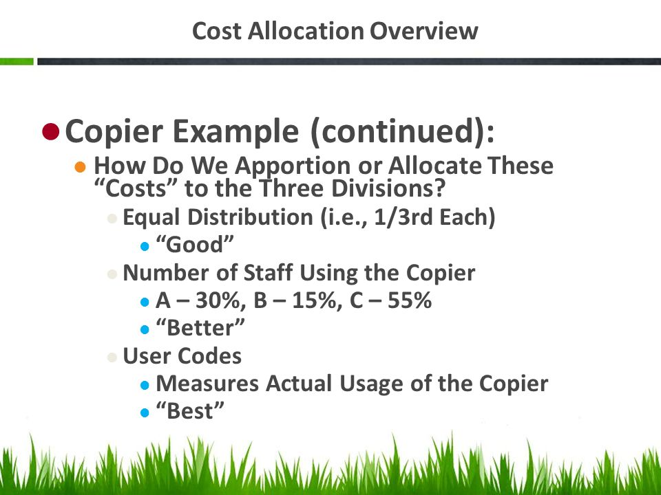Cost Allocation Overview Copier Example (continued): How Do We Apportion or Allocate These Costs to the Three Divisions? Equal Distribution (i.e., 1/3
