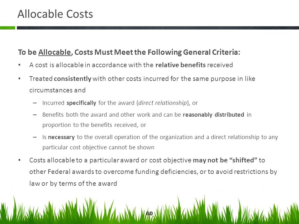 60 Allocable Costs To be Allocable, Costs Must Meet the Following General Criteria: A cost is allocable in accordance with the relative benefits recei