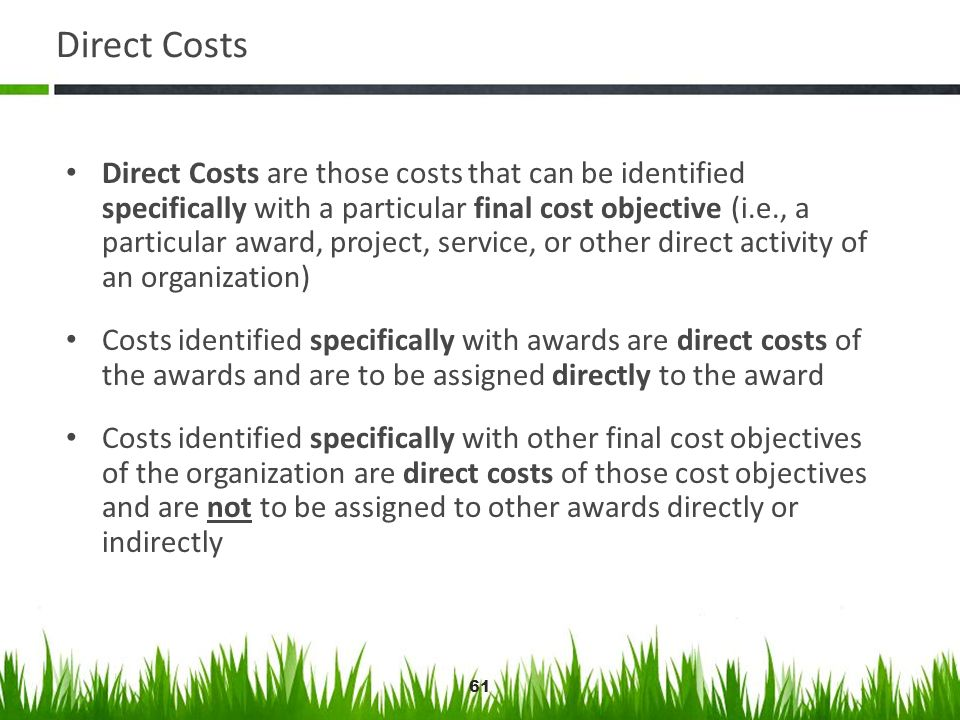 61 Direct Costs Direct Costs are those costs that can be identified specifically with a particular final cost objective (i.e., a particular award, pro