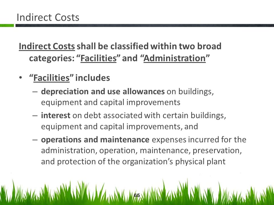 65 Indirect Costs Indirect Costs shall be classified within two broad categories: Facilities and Administration Facilities includes – depreciation and