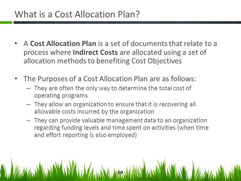 69 What is a Cost Allocation Plan? A Cost Allocation Plan is a set of documents that relate to a process where Indirect Costs are allocated using a se