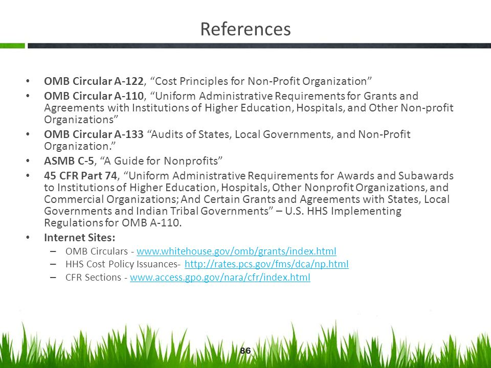 86 References OMB Circular A-122, Cost Principles for Non-Profit Organization OMB Circular A-110, Uniform Administrative Requirements for Grants and A