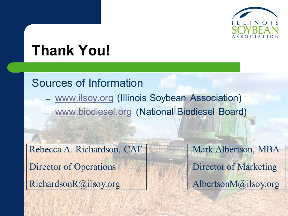 Thank You! Sources of Information – www.ilsoy.org (Illinois Soybean Association) www.ilsoy.org – www.biodiesel.org (National Biodiesel Board) www.biod