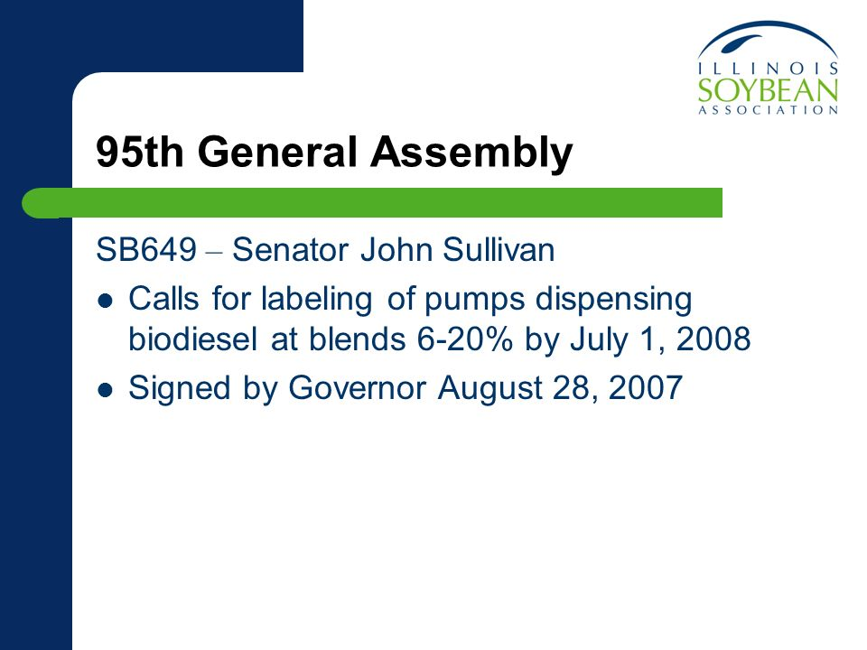 95th General Assembly SB649 – Senator John Sullivan Calls for labeling of pumps dispensing biodiesel at blends 6-20% by July 1, 2008 Signed by Governor August 28, 2007