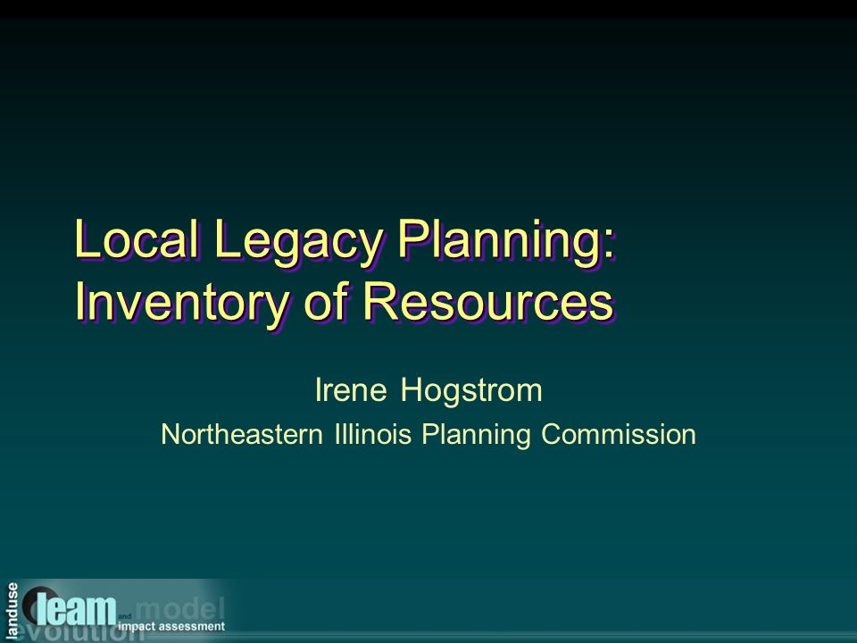 Local Legacy Planning: Inventory of Resources Irene Hogstrom Northeastern Illinois Planning Commission