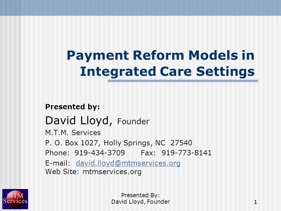 Presented By: David Lloyd, Founder1 Payment Reform Models in Integrated Care Settings Presented by: David Lloyd, Founder M.T.M. Services P. O. Box 102