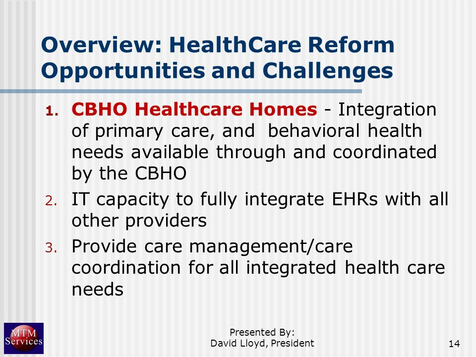 Overview: HealthCare Reform Opportunities and Challenges 1. CBHO Healthcare Homes - Integration of primary care, and behavioral health needs available