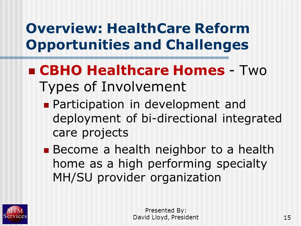Overview: HealthCare Reform Opportunities and Challenges CBHO Healthcare Homes - Two Types of Involvement Participation in development and deployment
