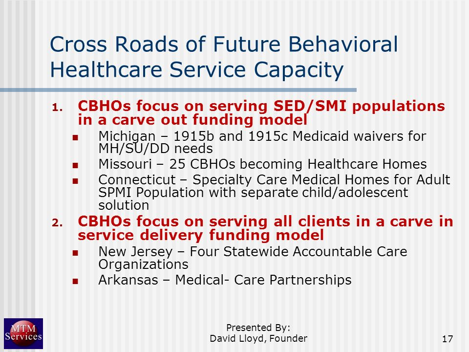 Cross Roads of Future Behavioral Healthcare Service Capacity 1. CBHOs focus on serving SED/SMI populations in a carve out funding model Michigan – 191