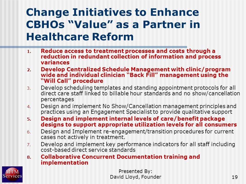Change Initiatives to Enhance CBHOs Value as a Partner in Healthcare Reform 1. Reduce access to treatment processes and costs through a reduction in r