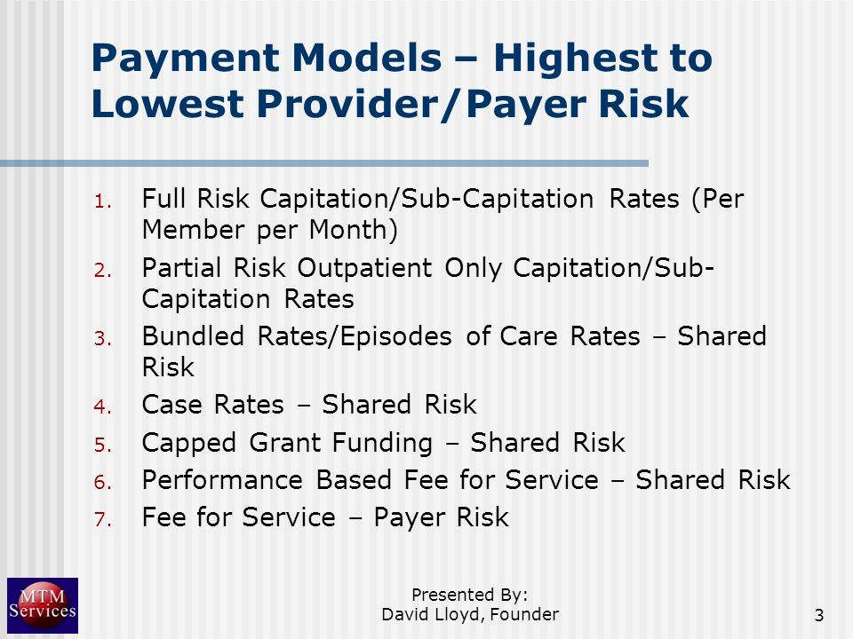 Payment Models – Highest to Lowest Provider/Payer Risk 1. Full Risk Capitation/Sub-Capitation Rates (Per Member per Month) 2. Partial Risk Outpatient