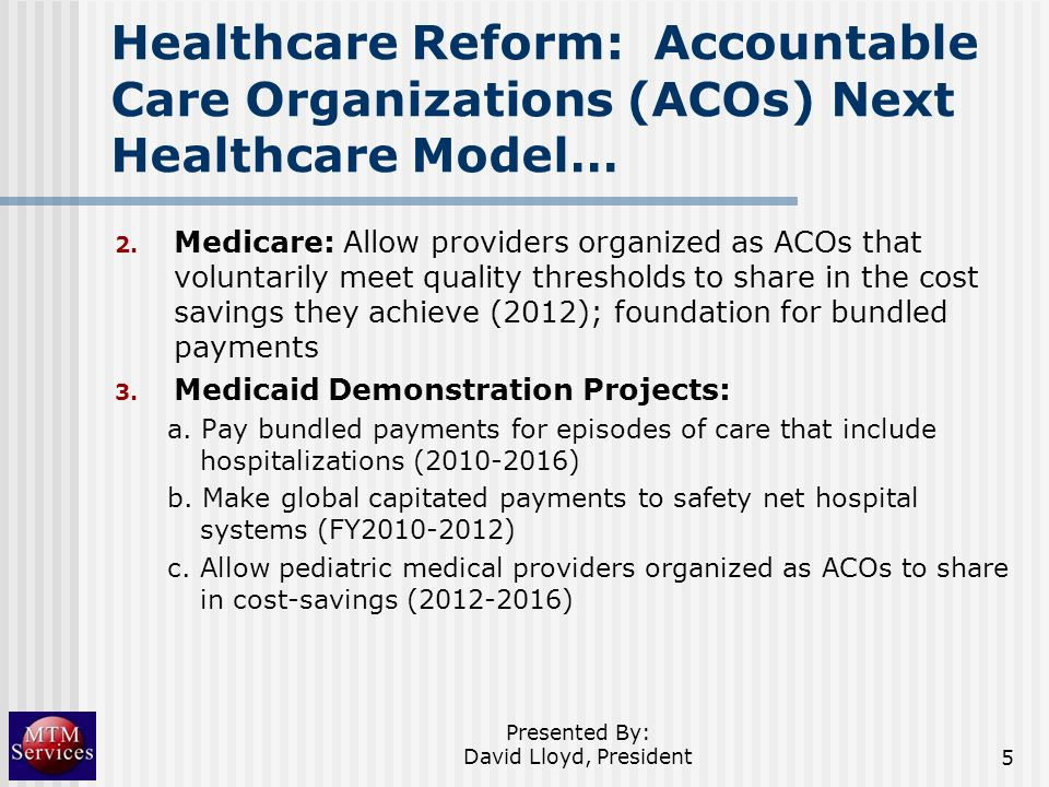 Healthcare Reform: Accountable Care Organizations (ACOs) Next Healthcare Model… 2. Medicare: Allow providers organized as ACOs that voluntarily meet q
