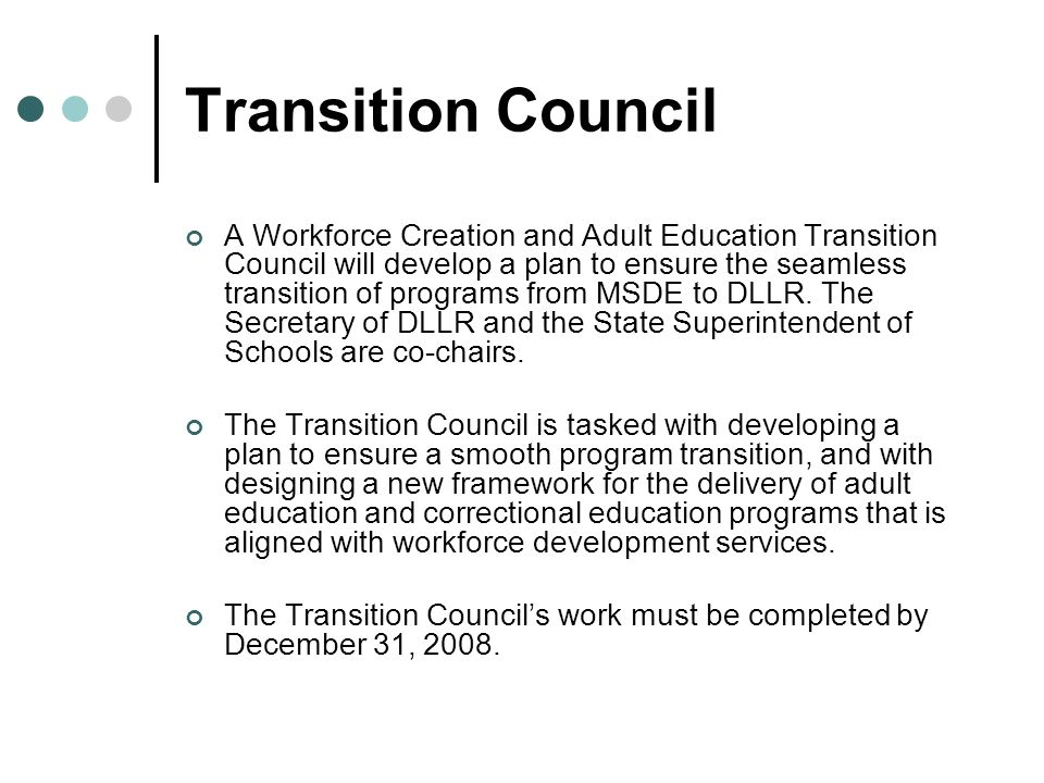 Transition Council A Workforce Creation and Adult Education Transition Council will develop a plan to ensure the seamless transition of programs from MSDE to DLLR.