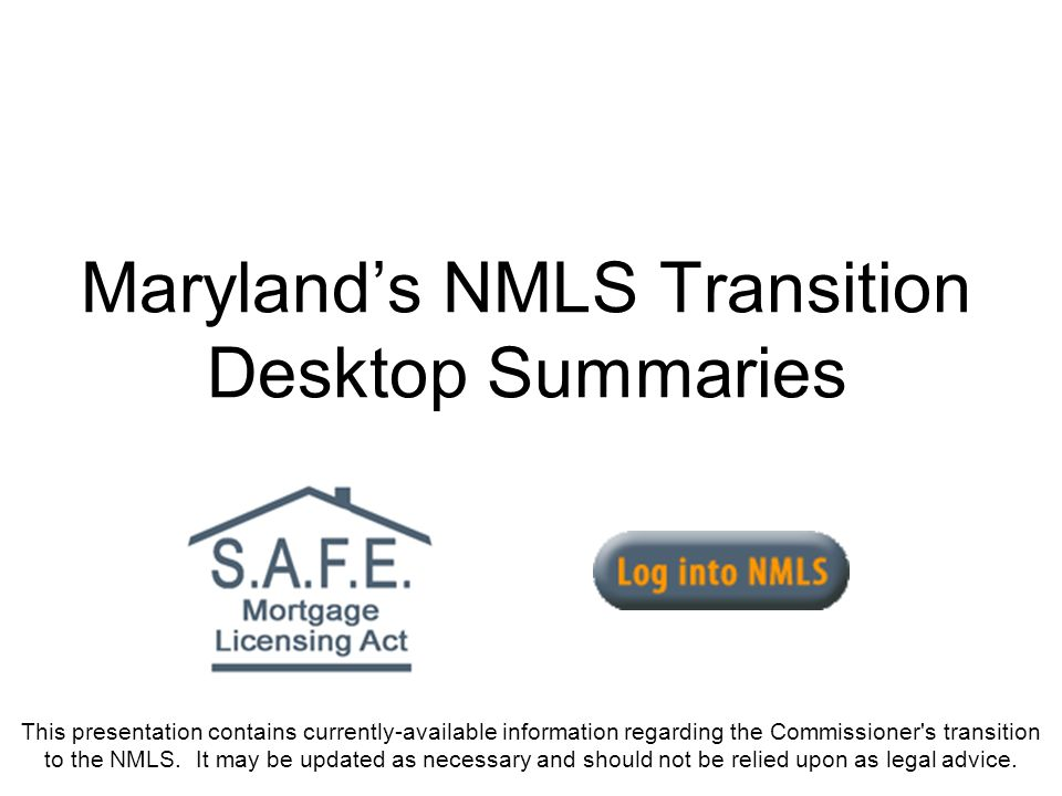 Marylands NMLS Transition Desktop Summaries This presentation contains currently-available information regarding the Commissioner's transition to the