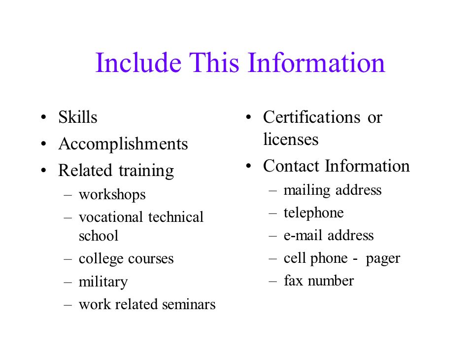 Include This Information Skills Accomplishments Related training –workshops –vocational technical school –college courses –military –work related seminars Certifications or licenses Contact Information –mailing address –telephone – address –cell phone - pager –fax number