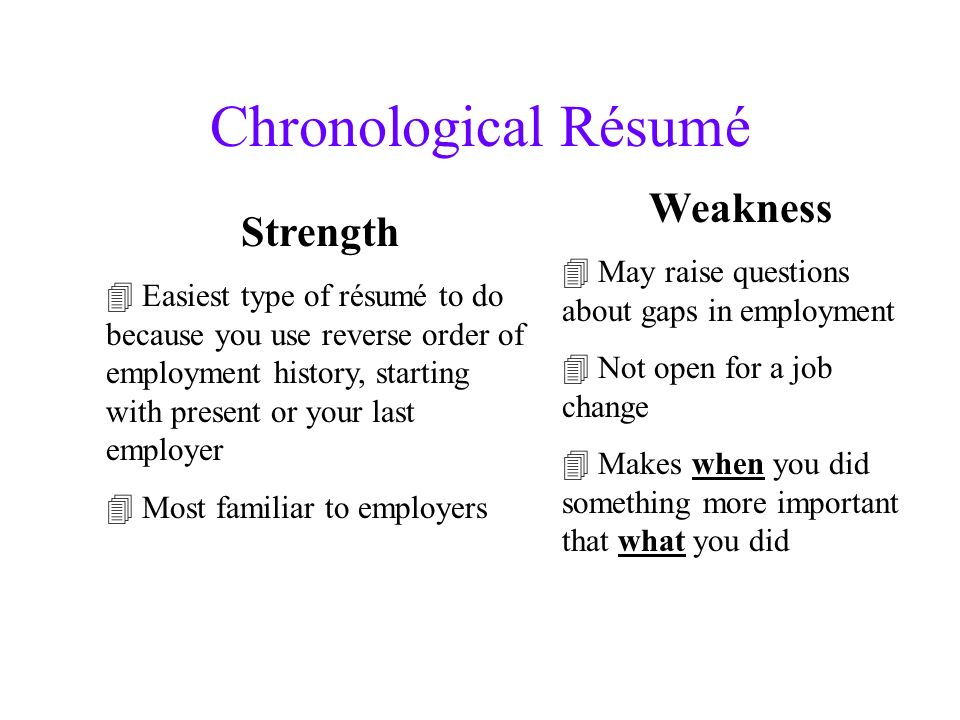 Chronological Résumé Strength Easiest type of résumé to do because you use reverse order of employment history, starting with present or your last employer Most familiar to employers Weakness May raise questions about gaps in employment Not open for a job change Makes when you did something more important that what you did