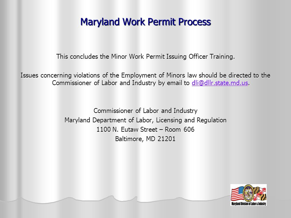Maryland Work Permit Process This concludes the Minor Work Permit Issuing Officer Training. Issues concerning violations of the Employment of Minors l