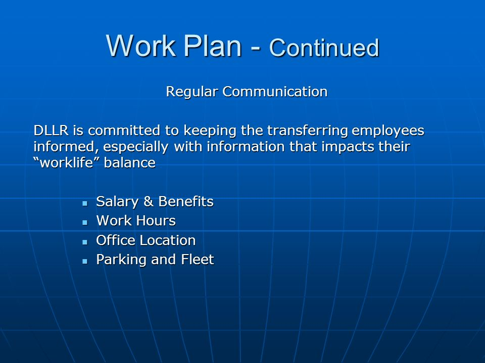 Work Plan - Continued Regular Communication DLLR is committed to keeping the transferring employees informed, especially with information that impacts their worklife balance Salary & Benefits Salary & Benefits Work Hours Work Hours Office Location Office Location Parking and Fleet Parking and Fleet