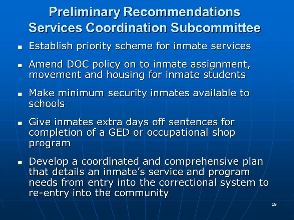 19 Preliminary Recommendations Services Coordination Subcommittee Establish priority scheme for inmate services Establish priority scheme for inmate services Amend DOC policy on to inmate assignment, movement and housing for inmate students Amend DOC policy on to inmate assignment, movement and housing for inmate students Make minimum security inmates available to schools Make minimum security inmates available to schools Give inmates extra days off sentences for completion of a GED or occupational shop program Give inmates extra days off sentences for completion of a GED or occupational shop program Develop a coordinated and comprehensive plan that details an inmates service and program needs from entry into the correctional system to re-entry into the community Develop a coordinated and comprehensive plan that details an inmates service and program needs from entry into the correctional system to re-entry into the community
