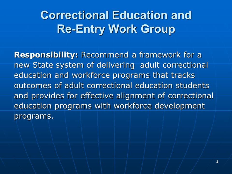 2 Correctional Education and Re-Entry Work Group Responsibility: Recommend a framework for a new State system of delivering adult correctional education and workforce programs that tracks outcomes of adult correctional education students and provides for effective alignment of correctional education programs with workforce development programs.