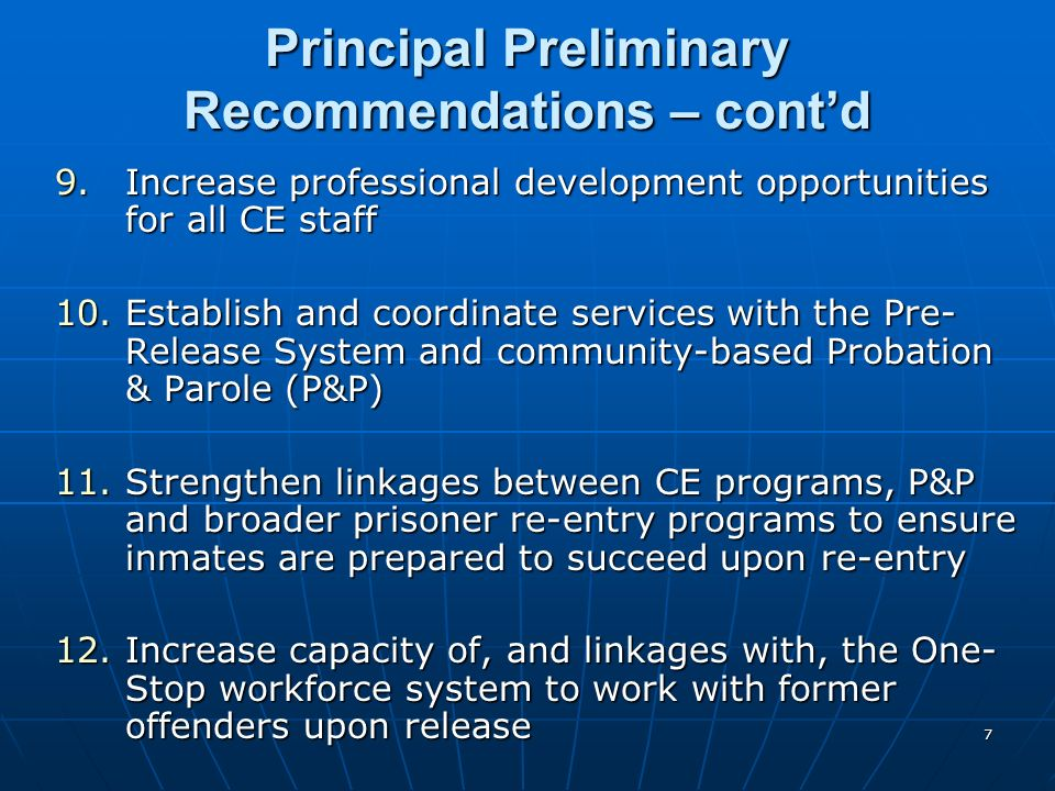 7 Principal Preliminary Recommendations – contd 9.Increase professional development opportunities for all CE staff 10.Establish and coordinate services with the Pre- Release System and community-based Probation & Parole (P&P) 11.Strengthen linkages between CE programs, P&P and broader prisoner re-entry programs to ensure inmates are prepared to succeed upon re-entry 12.Increase capacity of, and linkages with, the One- Stop workforce system to work with former offenders upon release