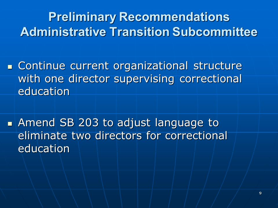 9 Preliminary Recommendations Administrative Transition Subcommittee Continue current organizational structure with one director supervising correctional education Continue current organizational structure with one director supervising correctional education Amend SB 203 to adjust language to eliminate two directors for correctional education Amend SB 203 to adjust language to eliminate two directors for correctional education