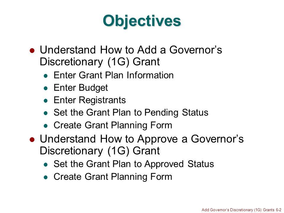 Add Governors Discretionary (1G) Grants 6-2 Objectives Understand How to Add a Governors Discretionary (1G) Grant Enter Grant Plan Information Enter B