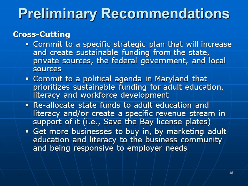 18 Preliminary Recommendations Cross-Cutting Commit to a specific strategic plan that will increase and create sustainable funding from the state, pri