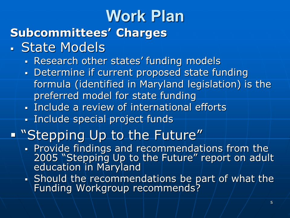 5 Work Plan Subcommittees Charges State Models State Models Research other states funding models Research other states funding models Determine if cur