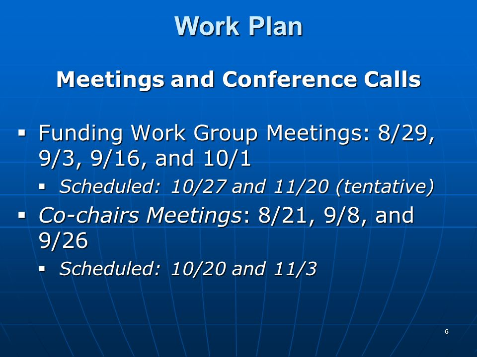 6 Work Plan Meetings and Conference Calls Funding Work Group Meetings: 8/29, 9/3, 9/16, and 10/1 Funding Work Group Meetings: 8/29, 9/3, 9/16, and 10/