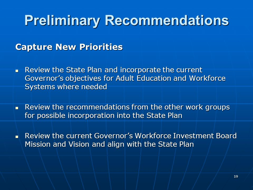 19 Preliminary Recommendations Capture New Priorities Review the State Plan and incorporate the current Governors objectives for Adult Education and Workforce Systems where needed Review the State Plan and incorporate the current Governors objectives for Adult Education and Workforce Systems where needed Review the recommendations from the other work groups for possible incorporation into the State Plan Review the recommendations from the other work groups for possible incorporation into the State Plan Review the current Governors Workforce Investment Board Mission and Vision and align with the State Plan Review the current Governors Workforce Investment Board Mission and Vision and align with the State Plan