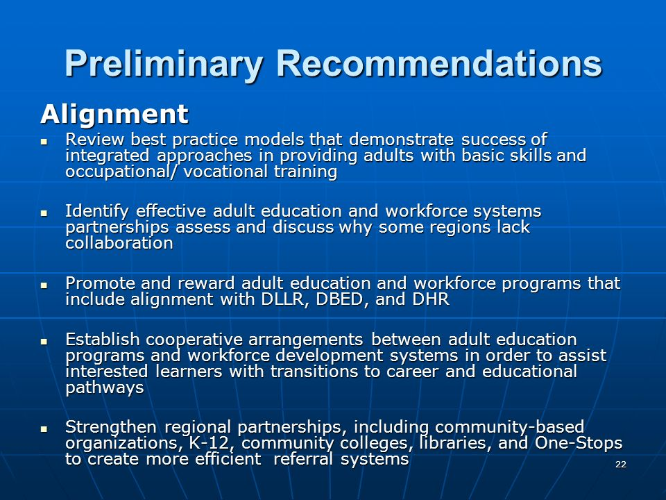 22 Preliminary Recommendations Alignment Review best practice models that demonstrate success of integrated approaches in providing adults with basic skills and occupational/ vocational training Review best practice models that demonstrate success of integrated approaches in providing adults with basic skills and occupational/ vocational training Identify effective adult education and workforce systems partnerships assess and discuss why some regions lack collaboration Identify effective adult education and workforce systems partnerships assess and discuss why some regions lack collaboration Promote and reward adult education and workforce programs that include alignment with DLLR, DBED, and DHR Promote and reward adult education and workforce programs that include alignment with DLLR, DBED, and DHR Establish cooperative arrangements between adult education programs and workforce development systems in order to assist interested learners with transitions to career and educational pathways Establish cooperative arrangements between adult education programs and workforce development systems in order to assist interested learners with transitions to career and educational pathways Strengthen regional partnerships, including community-based organizations, K-12, community colleges, libraries, and One-Stops to create more efficient referral systems Strengthen regional partnerships, including community-based organizations, K-12, community colleges, libraries, and One-Stops to create more efficient referral systems