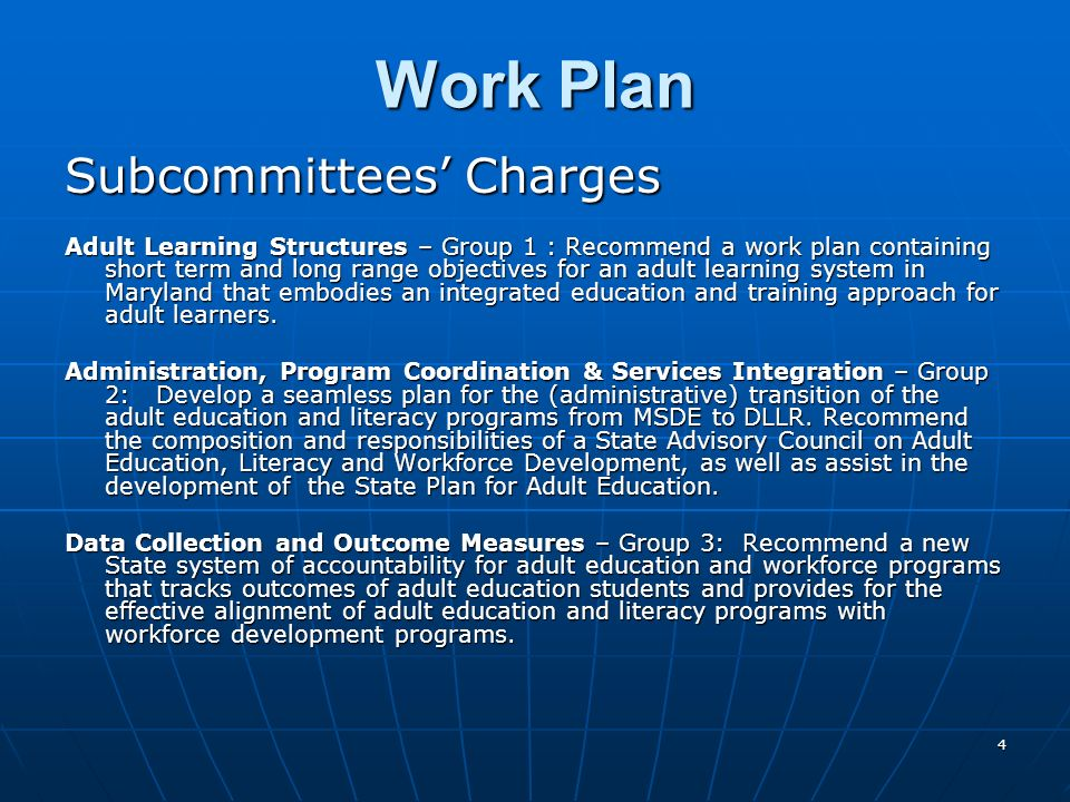 4 Work Plan Subcommittees Charges Adult Learning Structures – Group 1 : Recommend a work plan containing short term and long range objectives for an adult learning system in Maryland that embodies an integrated education and training approach for adult learners.