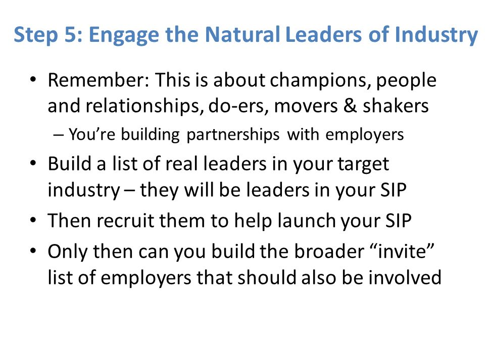 Step 5: Engage the Natural Leaders of Industry Remember: This is about champions, people and relationships, do-ers, movers & shakers – Youre building partnerships with employers Build a list of real leaders in your target industry – they will be leaders in your SIP Then recruit them to help launch your SIP Only then can you build the broader invite list of employers that should also be involved