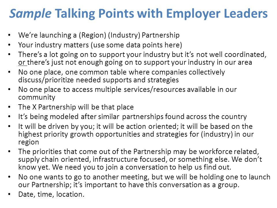 Sample Talking Points with Employer Leaders Were launching a (Region) (Industry) Partnership Your industry matters (use some data points here) Theres a lot going on to support your industry but its not well coordinated, or theres just not enough going on to support your industry in our area No one place, one common table where companies collectively discuss/prioritize needed supports and strategies No one place to access multiple services/resources available in our community The X Partnership will be that place Its being modeled after similar partnerships found across the country It will be driven by you; it will be action oriented; it will be based on the highest priority growth opportunities and strategies for (industry) in our region The priorities that come out of the Partnership may be workforce related, supply chain oriented, infrastructure focused, or something else.