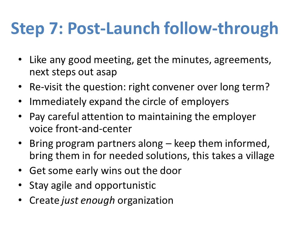 Step 7: Post-Launch follow-through Like any good meeting, get the minutes, agreements, next steps out asap Re-visit the question: right convener over long term.