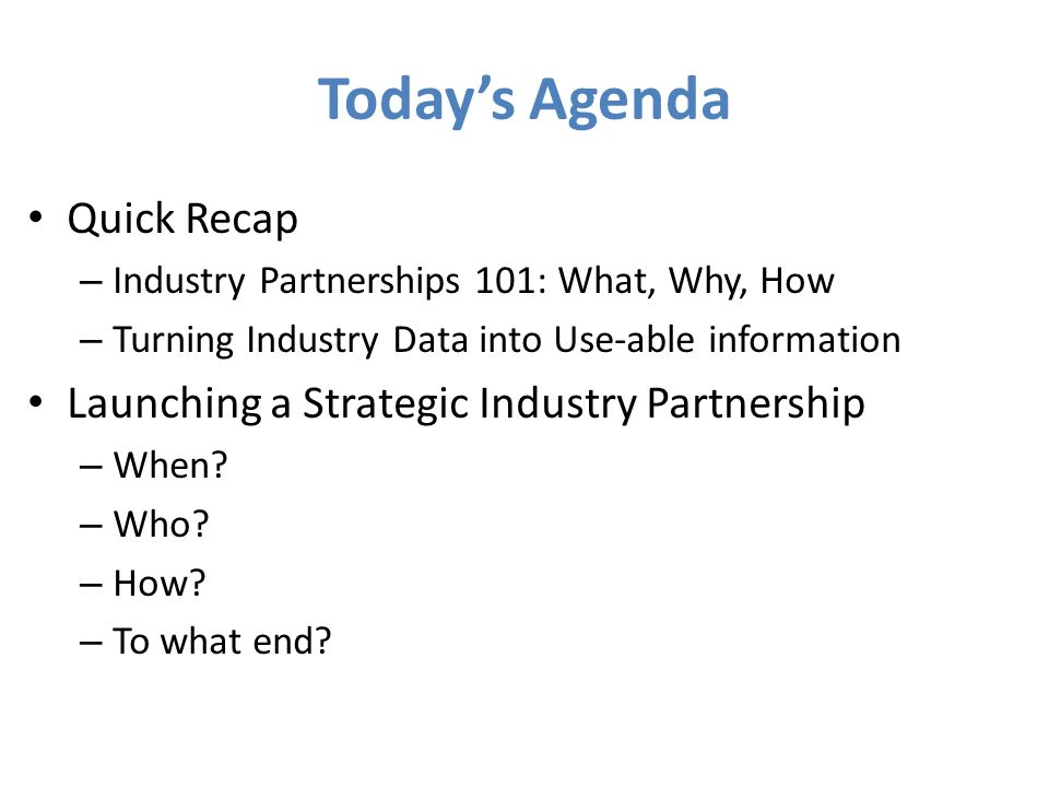 Todays Agenda Quick Recap – Industry Partnerships 101: What, Why, How – Turning Industry Data into Use-able information Launching a Strategic Industry Partnership – When.