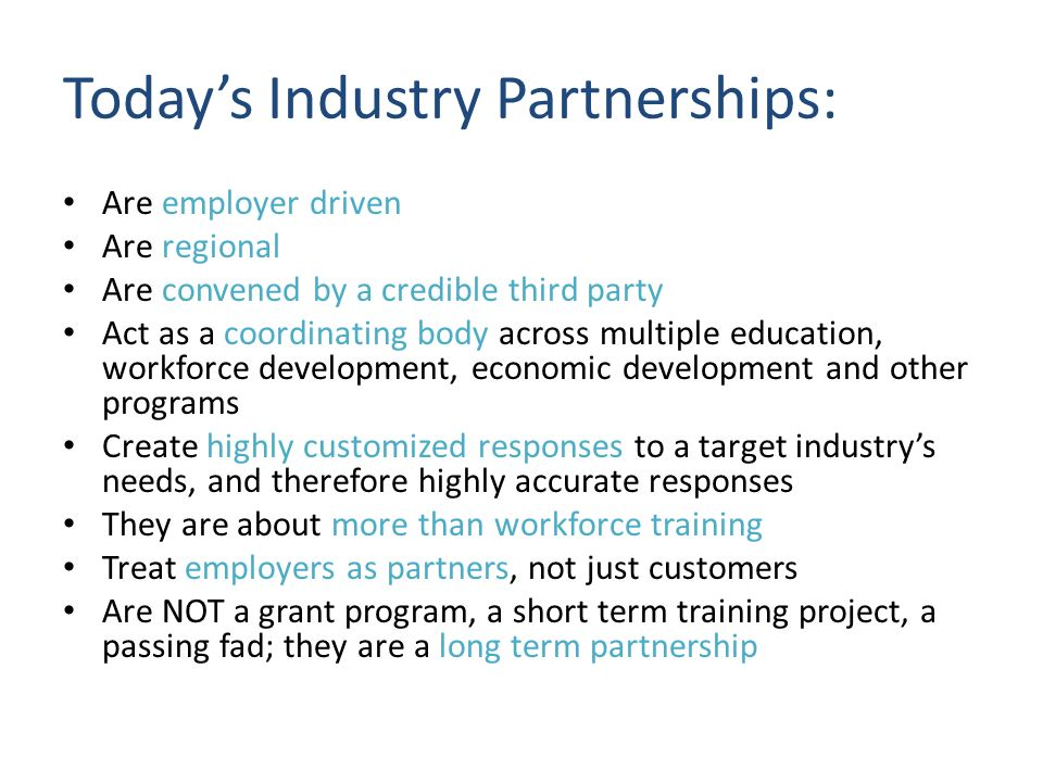 Todays Industry Partnerships: Are employer driven Are regional Are convened by a credible third party Act as a coordinating body across multiple education, workforce development, economic development and other programs Create highly customized responses to a target industrys needs, and therefore highly accurate responses They are about more than workforce training Treat employers as partners, not just customers Are NOT a grant program, a short term training project, a passing fad; they are a long term partnership